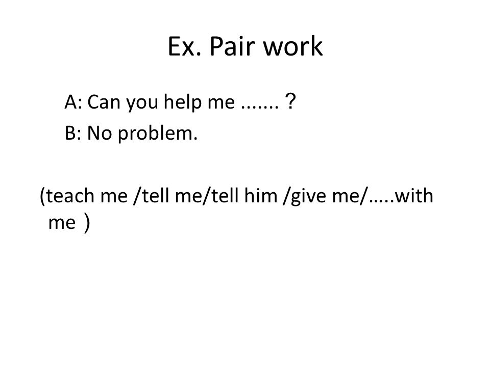 Ex. Pair work A: Can you help me ? B: No problem.