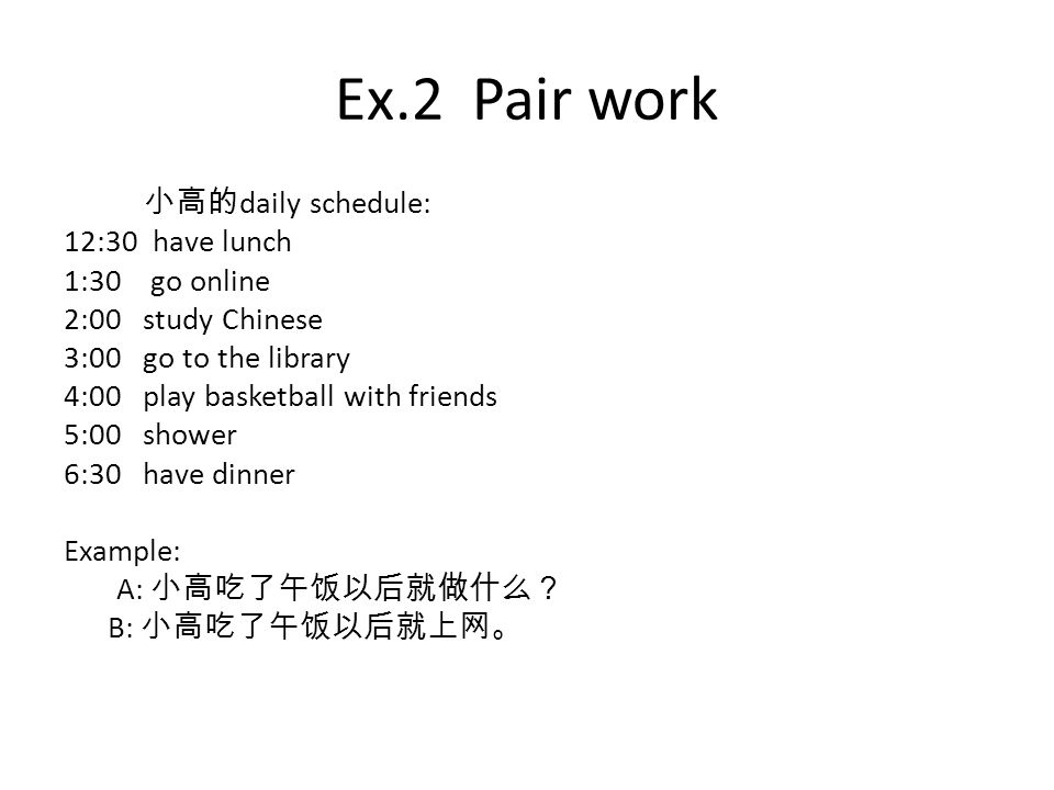 Ex.2 Pair work 小高的 daily schedule: 12:30 have lunch 1:30 go online 2:00 study Chinese 3:00 go to the library 4:00 play basketball with friends 5:00 shower 6:30 have dinner Example: A: 小高吃了午饭以后就做什么? B: 小高吃了午饭以后就上网。