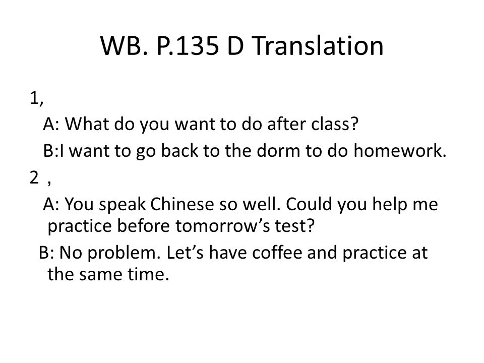 WB. P.135 D Translation 1, A: What do you want to do after class.
