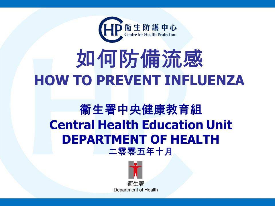 如何防備流感 HOW TO PREVENT INFLUENZA 衞生署中央健康教育組 Central Health Education Unit DEPARTMENT OF HEALTH 二零零五年十月