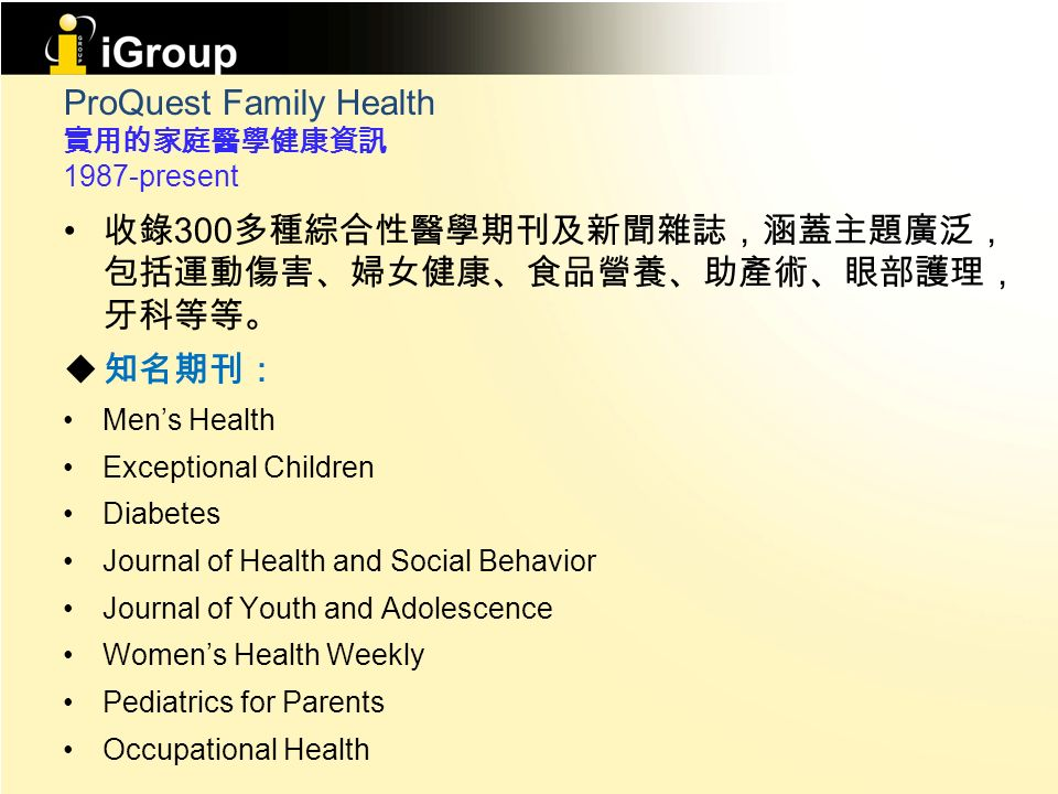 ProQuest Family Health 實用的家庭醫學健康資訊 1987-present 收錄 300 多種綜合性醫學期刊及新聞雜誌,涵蓋主題廣泛, 包括運動傷害、婦女健康、食品營養、助產術、眼部護理, 牙科等等。  知名期刊: Men's Health Exceptional Children Diabetes Journal of Health and Social Behavior Journal of Youth and Adolescence Women's Health Weekly Pediatrics for Parents Occupational Health