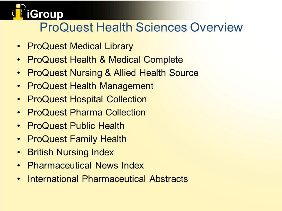 ProQuest Health Sciences Overview ProQuest Medical Library ProQuest Health & Medical Complete ProQuest Nursing & Allied Health Source ProQuest Health Management ProQuest Hospital Collection ProQuest Pharma Collection ProQuest Public Health ProQuest Family Health British Nursing Index Pharmaceutical News Index International Pharmaceutical Abstracts