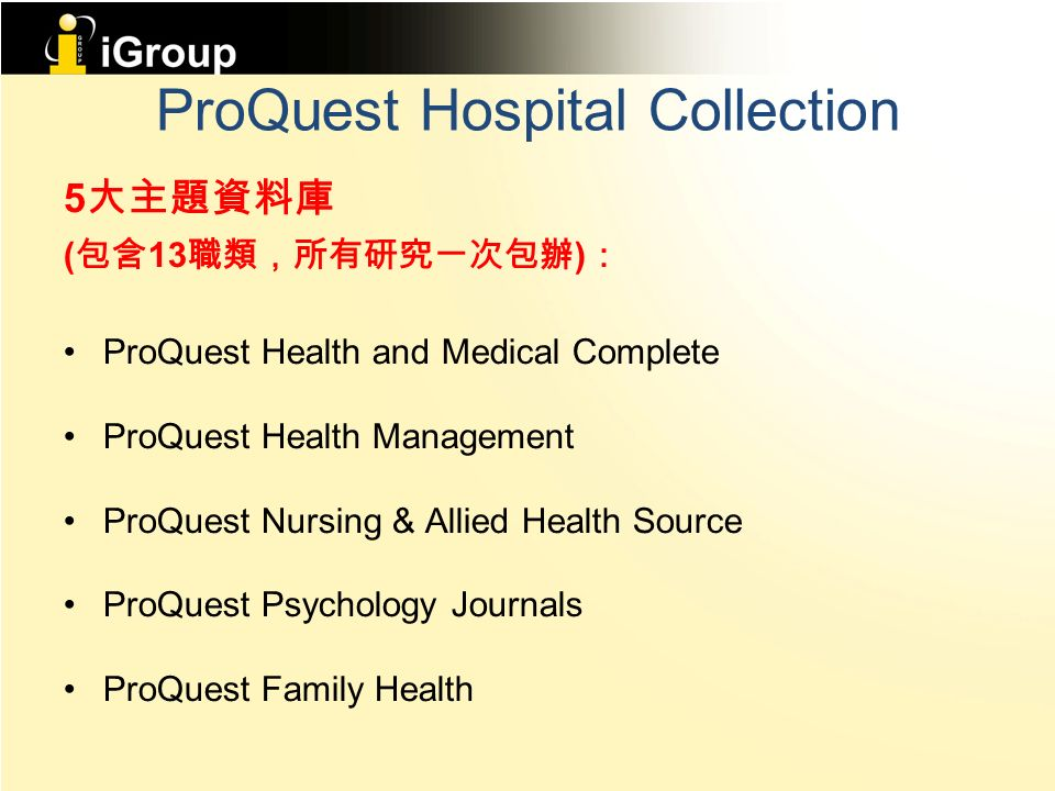 ProQuest Hospital Collection 5 大主題資料庫 ( 包含 13 職類,所有研究一次包辦 ) : ProQuest Health and Medical Complete ProQuest Health Management ProQuest Nursing & Allied Health Source ProQuest Psychology Journals ProQuest Family Health