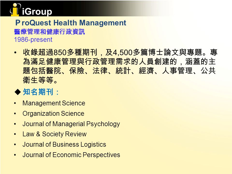 P roQuest Health Management 醫療管理和健康行政資訊 1986-present 收錄超過 850 多種期刊,及 4,500 多篇博士論文與專題。專 為滿足健康管理與行政管理需求的人員創建的,涵蓋的主 題包括醫院、保險、法律、統計、經濟、人事管理、公共 衛生等等。  知名期刊: Management Science Organization Science Journal of Managerial Psychology Law & Society Review Journal of Business Logistics Journal of Economic Perspectives