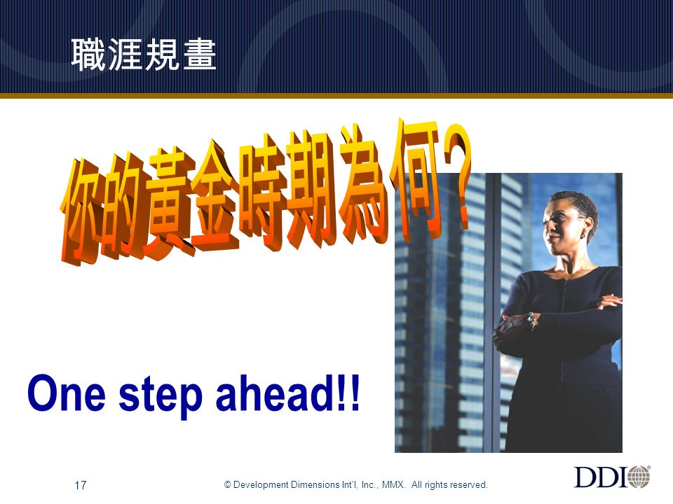 © Development Dimensions Int'l, Inc., MMX. All rights reserved. 17 職涯規畫 One step ahead!!