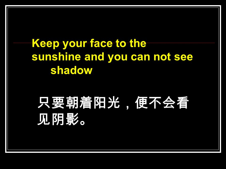 Keep your face to the sunshine and you can not see shadow 只要朝着阳光,便不会看 见阴影。