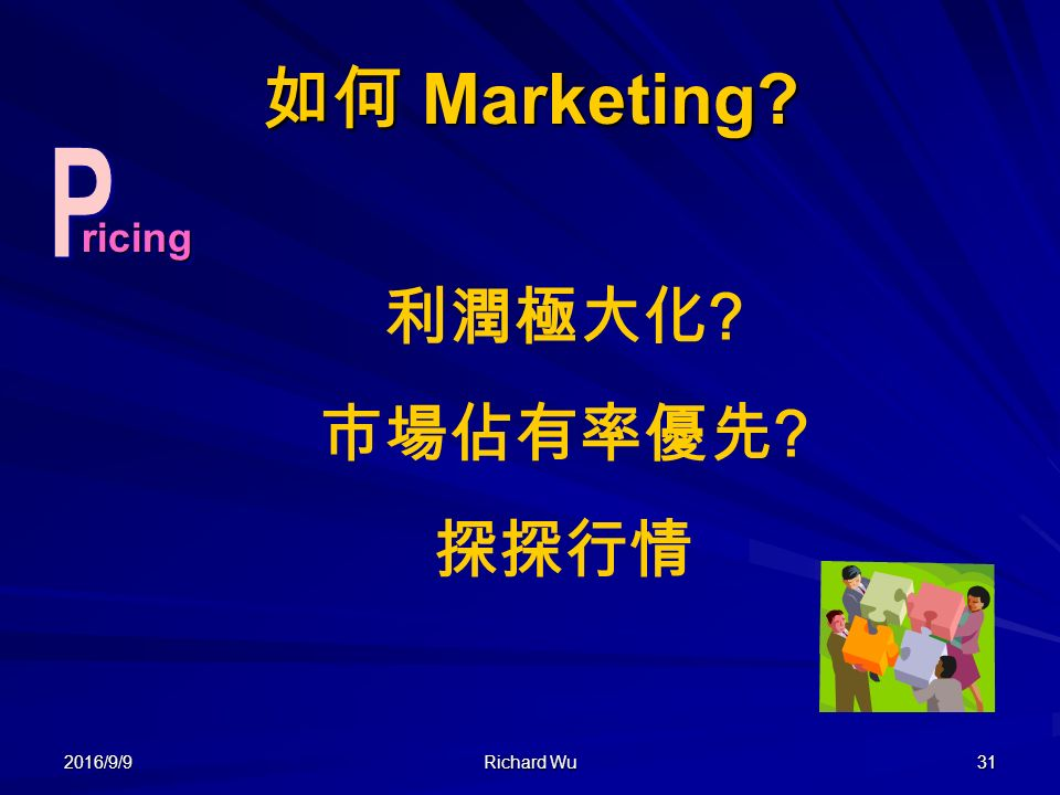 2016/9/9 Richard Wu 31 如何 Marketing 利潤極大化 市場佔有率優先 探探行情 ricingricing