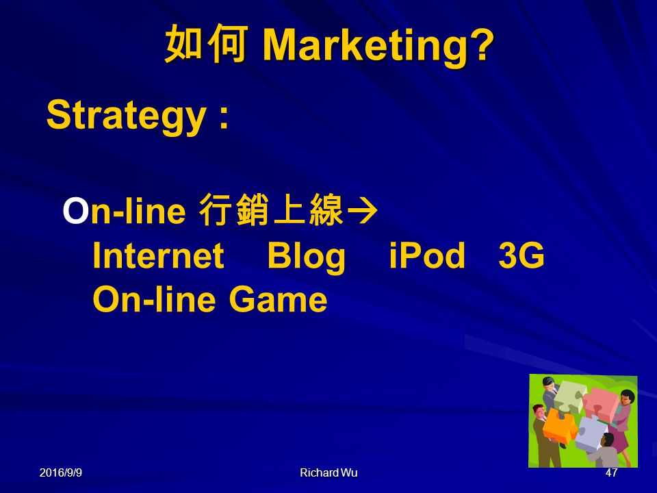 2016/9/9 Richard Wu 47 如何 Marketing Strategy : On-line 行銷上線  Internet Blog iPod 3G On-line Game