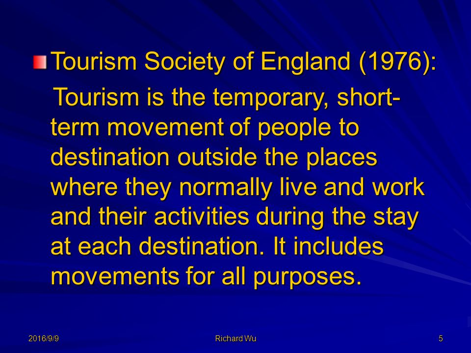 2016/9/9 Richard Wu 5 Tourism Society of England (1976): Tourism is the temporary, short- term movement of people to destination outside the places where they normally live and work and their activities during the stay at each destination.