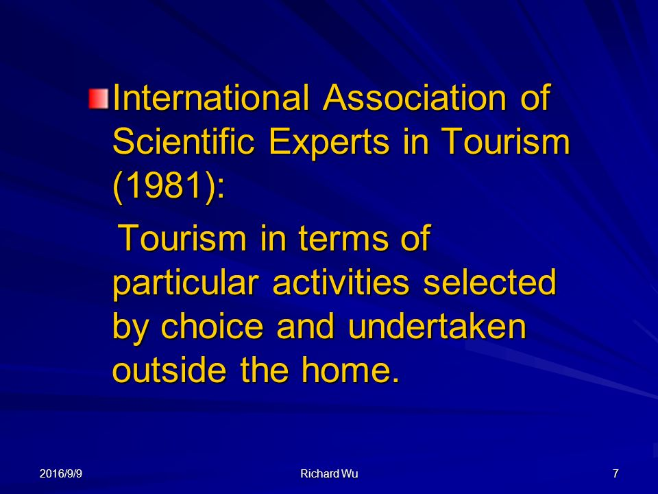 2016/9/9 Richard Wu 7 International Association of Scientific Experts in Tourism (1981): Tourism in terms of particular activities selected by choice and undertaken outside the home.