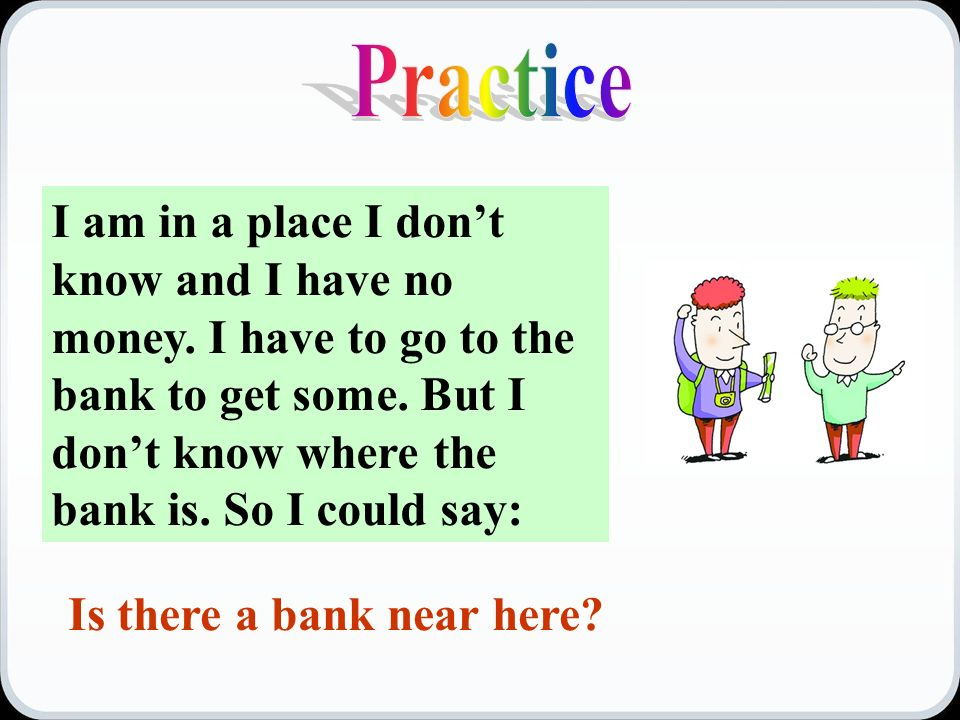 Is there a bank near here. I am in a place I don't know and I have no money.