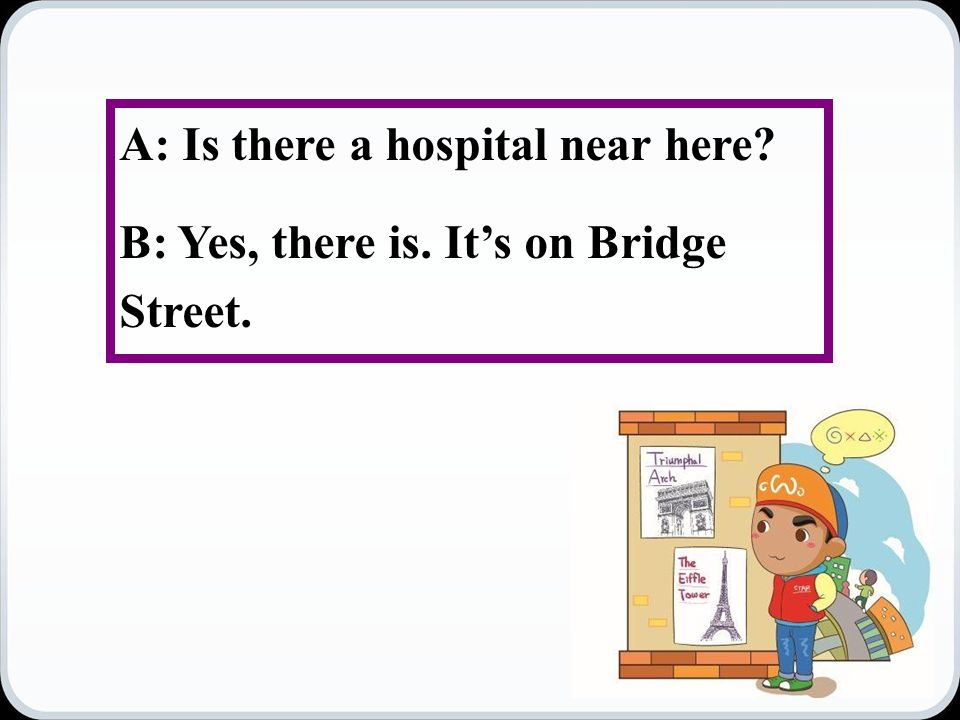 A: Is there a hospital near here B: Yes, there is. It's on Bridge Street.