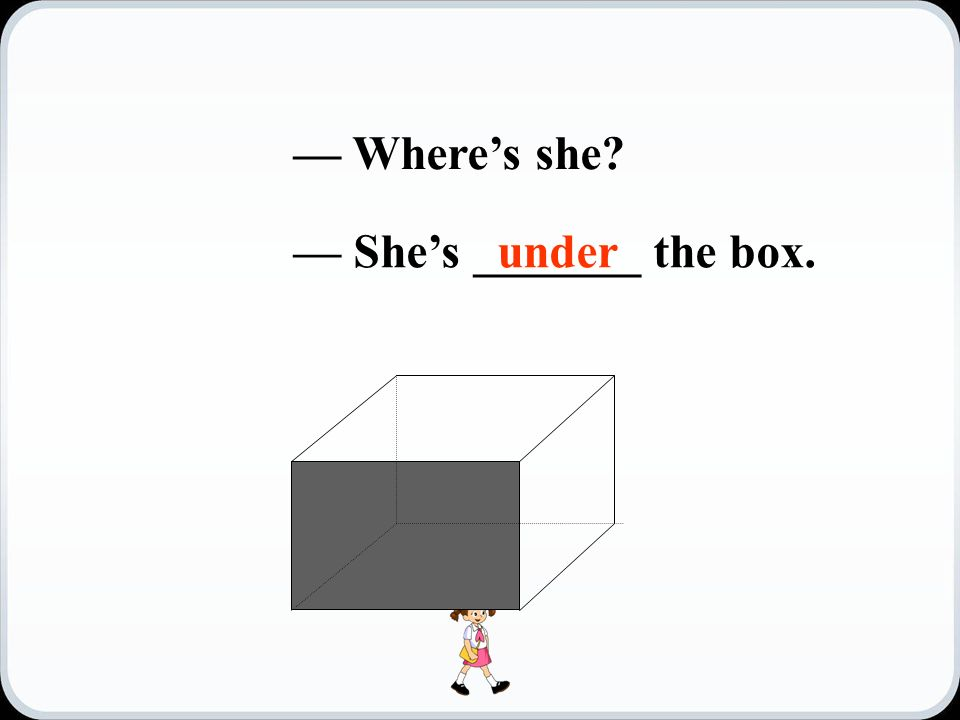 — Where's she — She's _______ the box.under