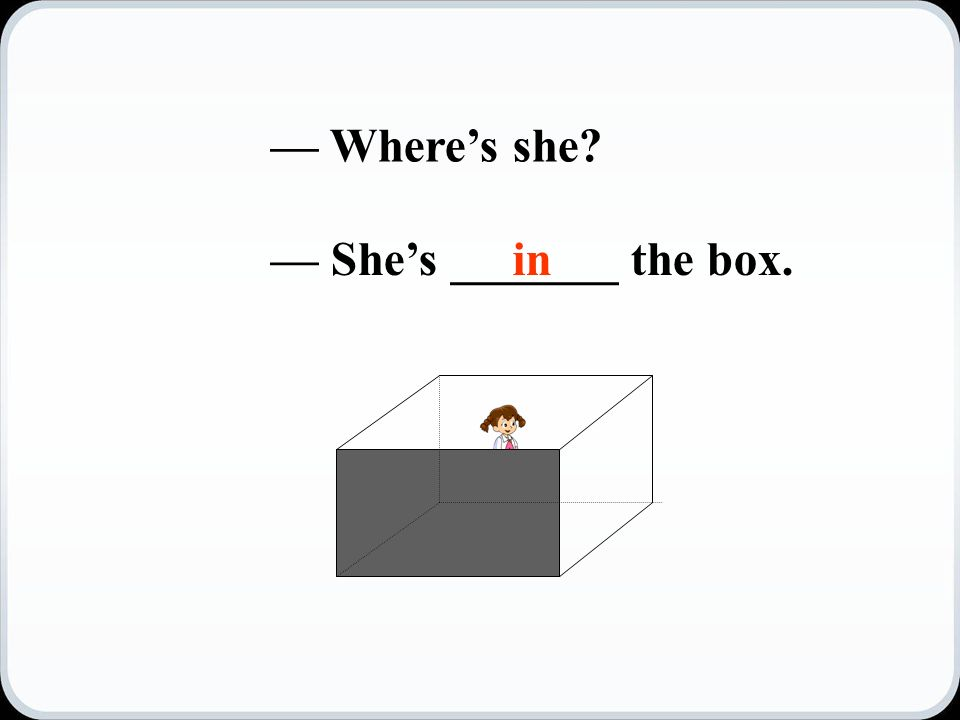 — Where's she — She's _______ the box.in