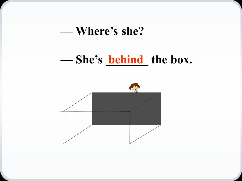 — Where's she — She's _______ the box.behind