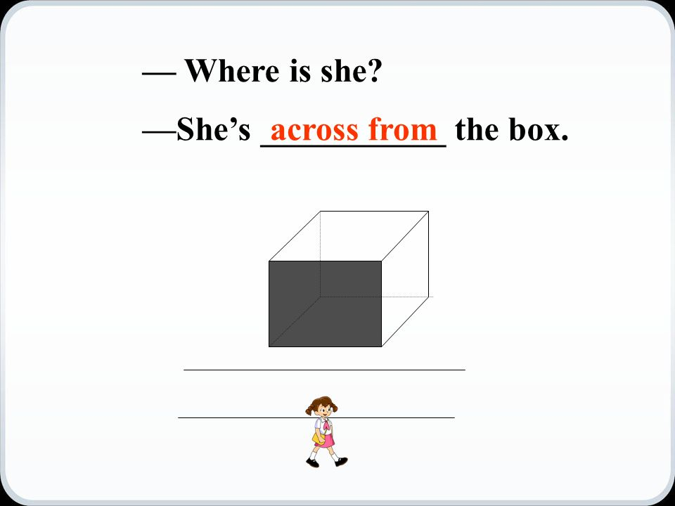 — Where is she —She's ___________ the box.across from