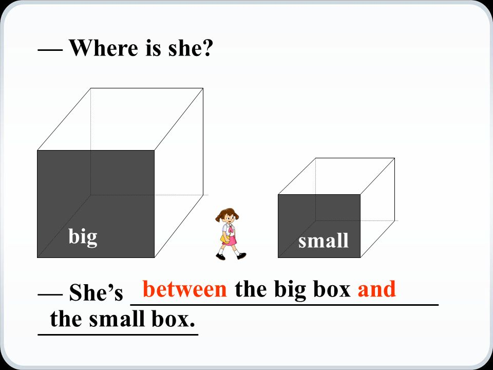 big small — Where is she.
