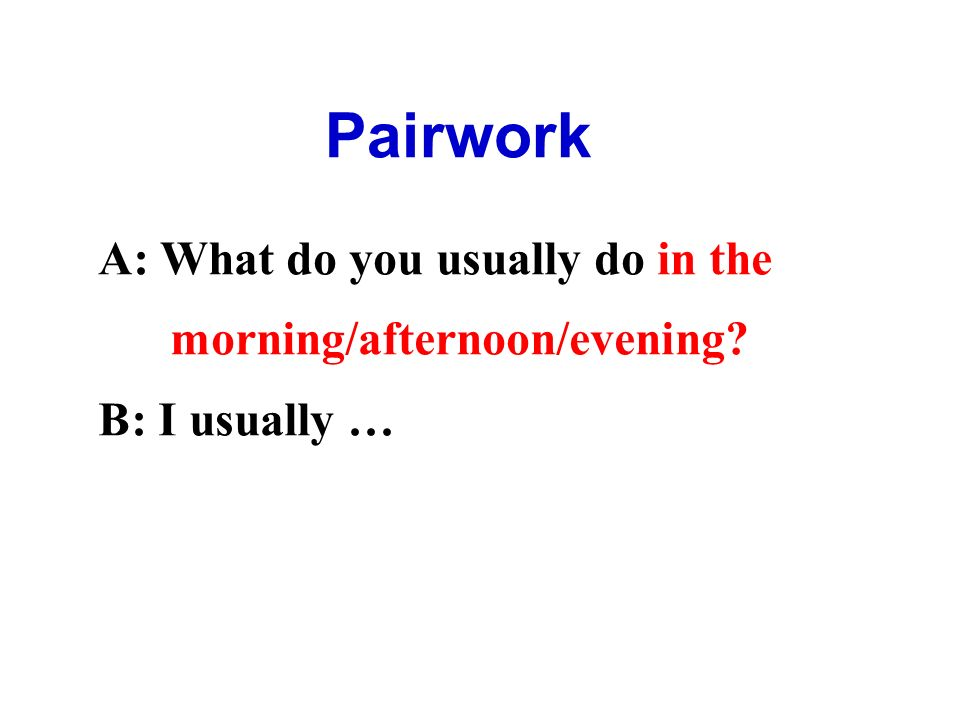 Pairwork A: What do you usually do in the morning/afternoon/evening B: I usually …