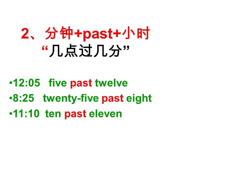 2 、分钟 +past+ 小时 几点过几分 12:05 five past twelve 8:25 twenty-five past eight 11:10 ten past eleven