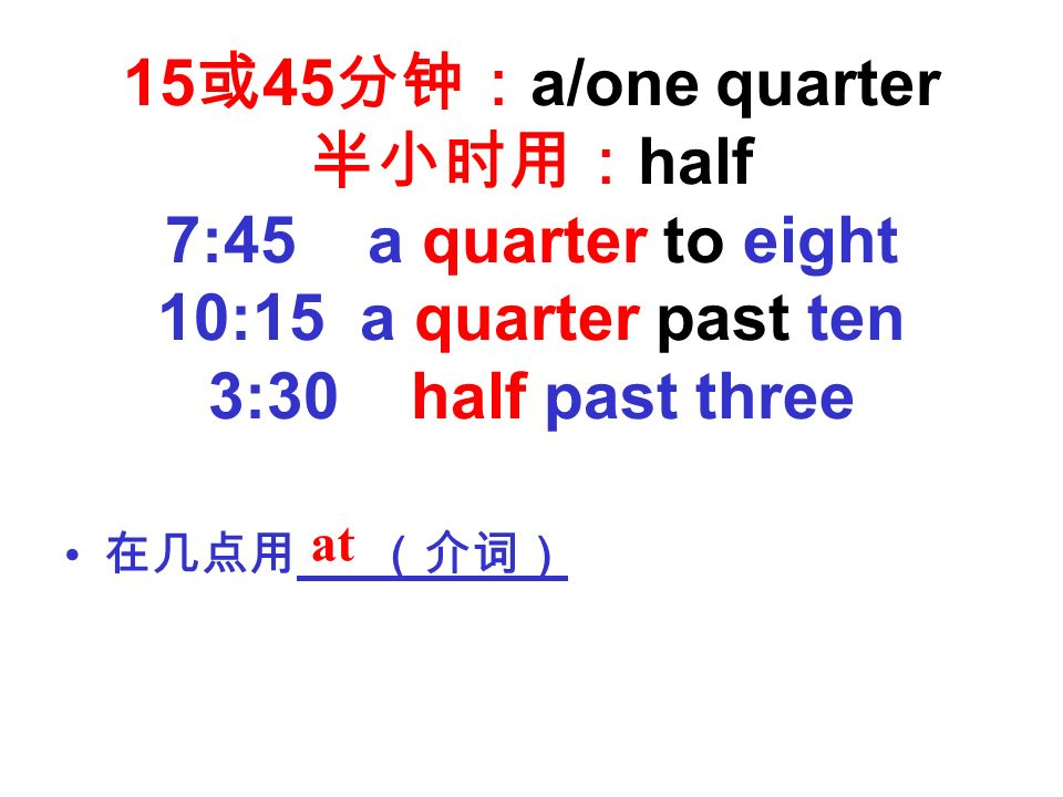 15 或 45 分钟: a/one quarter 半小时用: half 7:45 a quarter to eight 10:15 a quarter past ten 3:30 half past three 在几点用 (介词) at