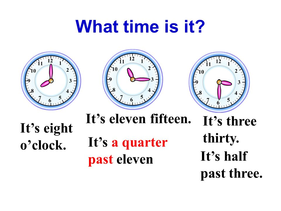 What time is it. It's eight o'clock. It's eleven fifteen.