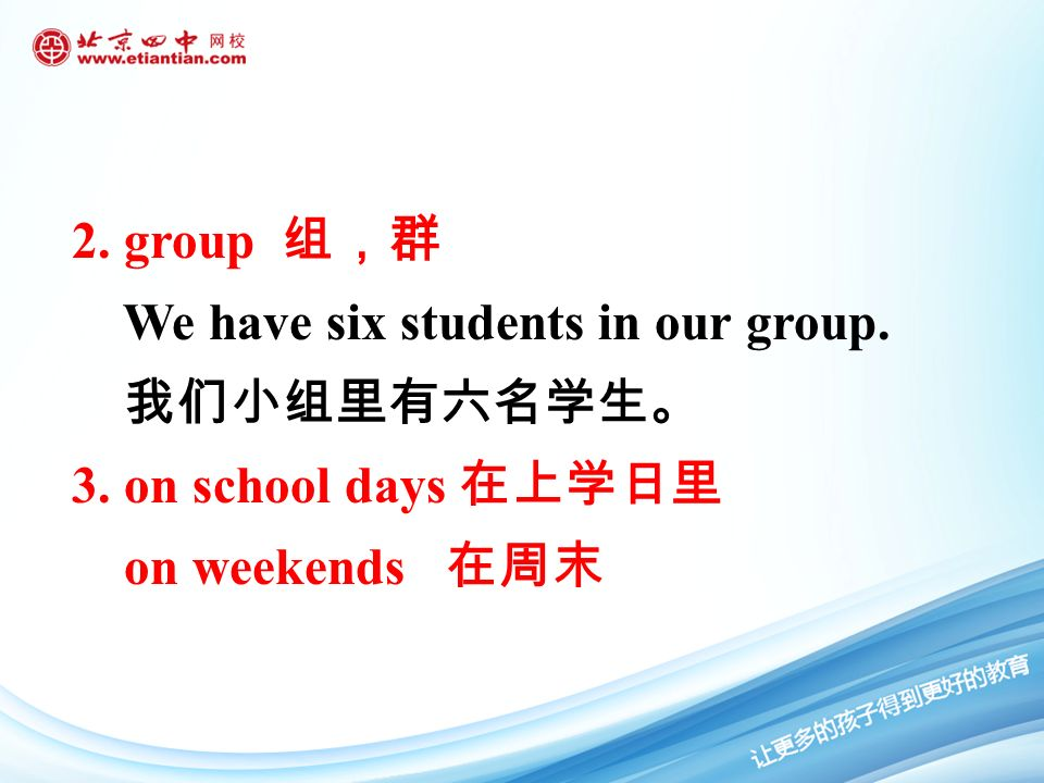 2. group 组,群 We have six students in our group. 我们小组里有六名学生。 3. on school days 在上学日里 on weekends 在周末