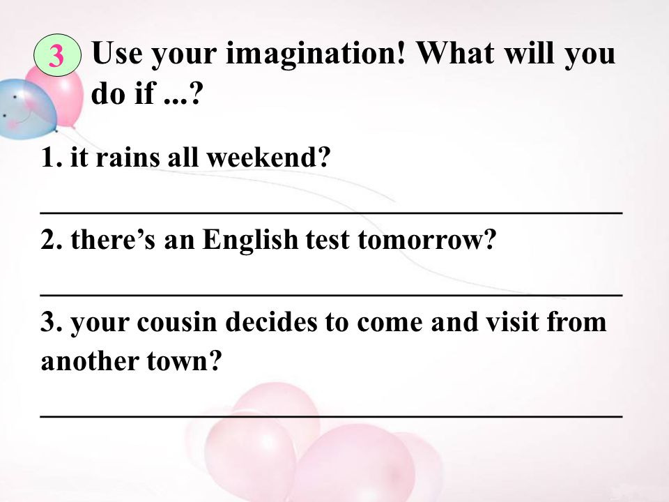 3 Use your imagination. What will you do if