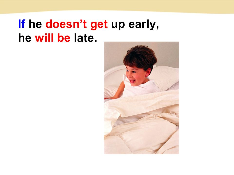 If he doesn't get up early, he will be late.
