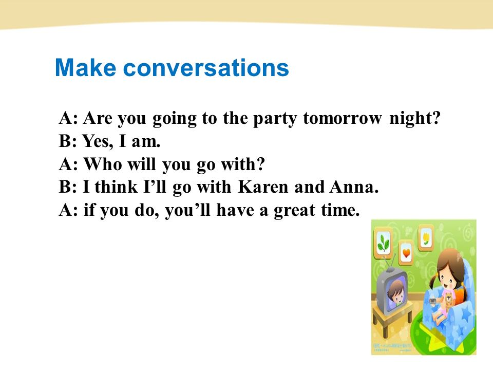 Make conversations A: Are you going to the party tomorrow night.