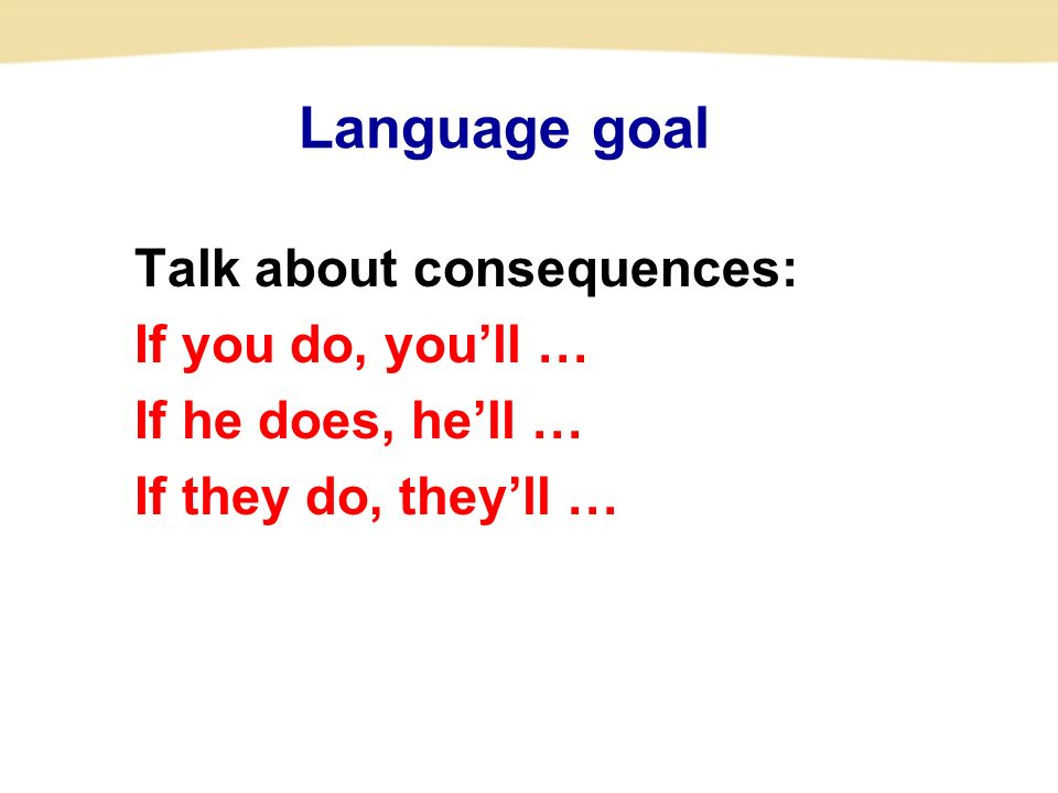 Language goal Talk about consequences: If you do, you'll … If he does, he'll … If they do, they'll …