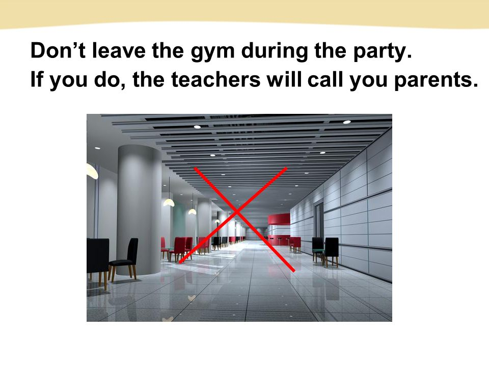 Don't leave the gym during the party. If you do, the teachers will call you parents.