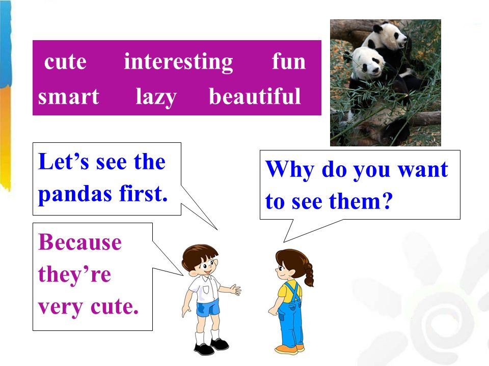 Why do you want to see them. Let's see the pandas first.