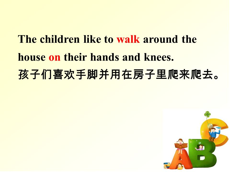 The children like to walk around the house on their hands and knees. 孩子们喜欢手脚并用在房子里爬来爬去。