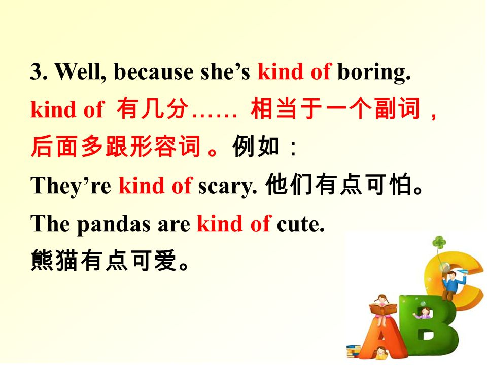 3. Well, because she's kind of boring. kind of 有几分 …… 相当于一个副词, 后面多跟形容词 。例如: They're kind of scary.