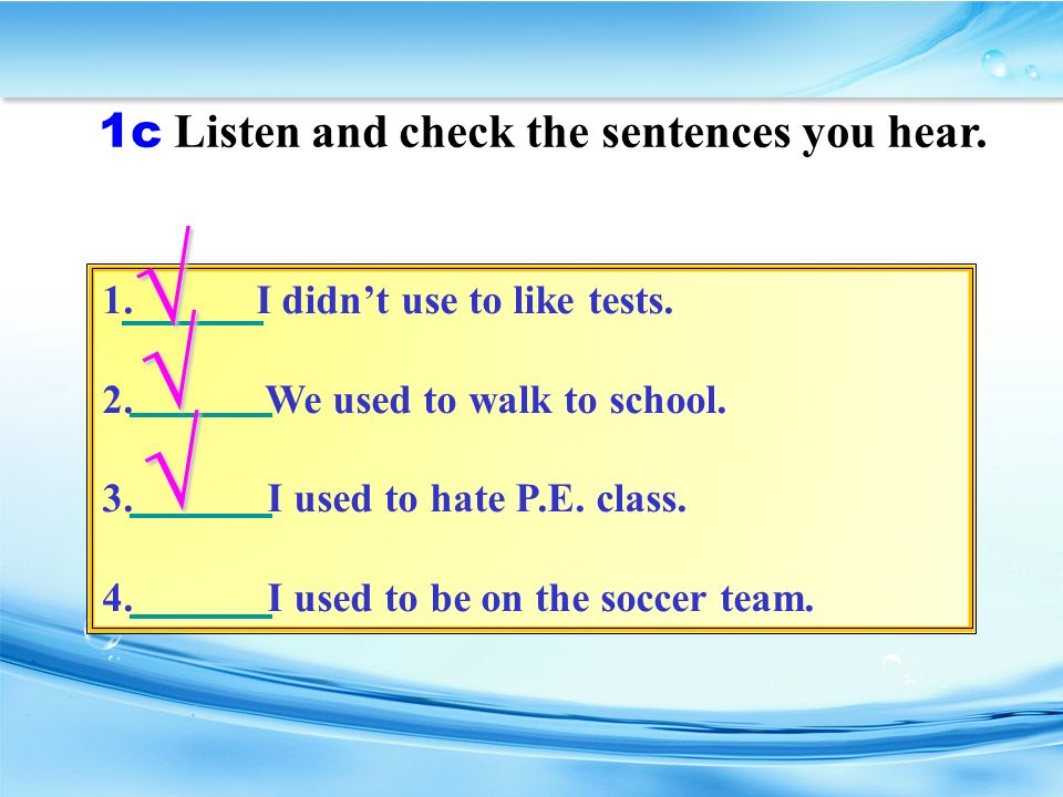 1c Listen and check the sentences you hear. 1. I didn't use to like tests.