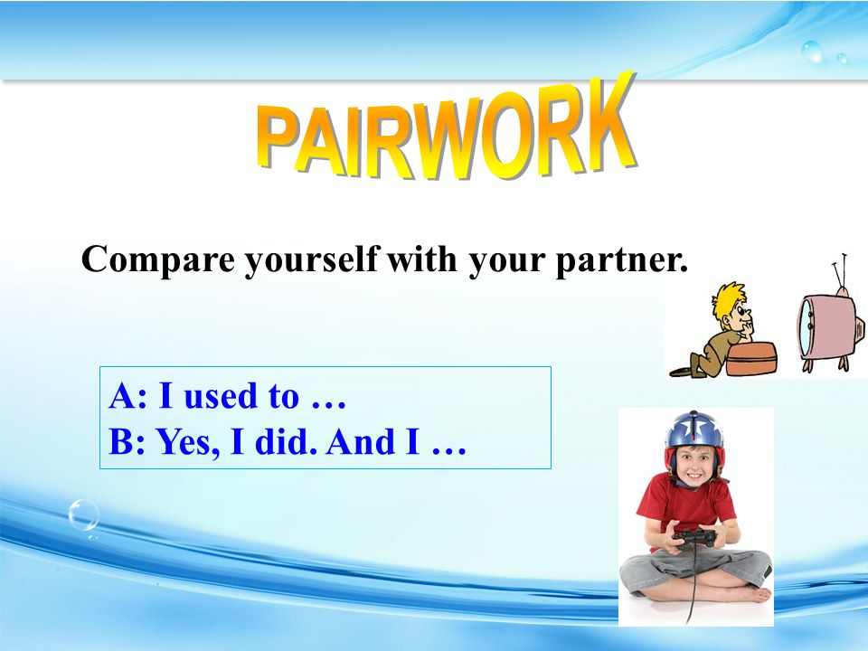 A: I used to … B: Yes, I did. And I … Compare yourself with your partner.