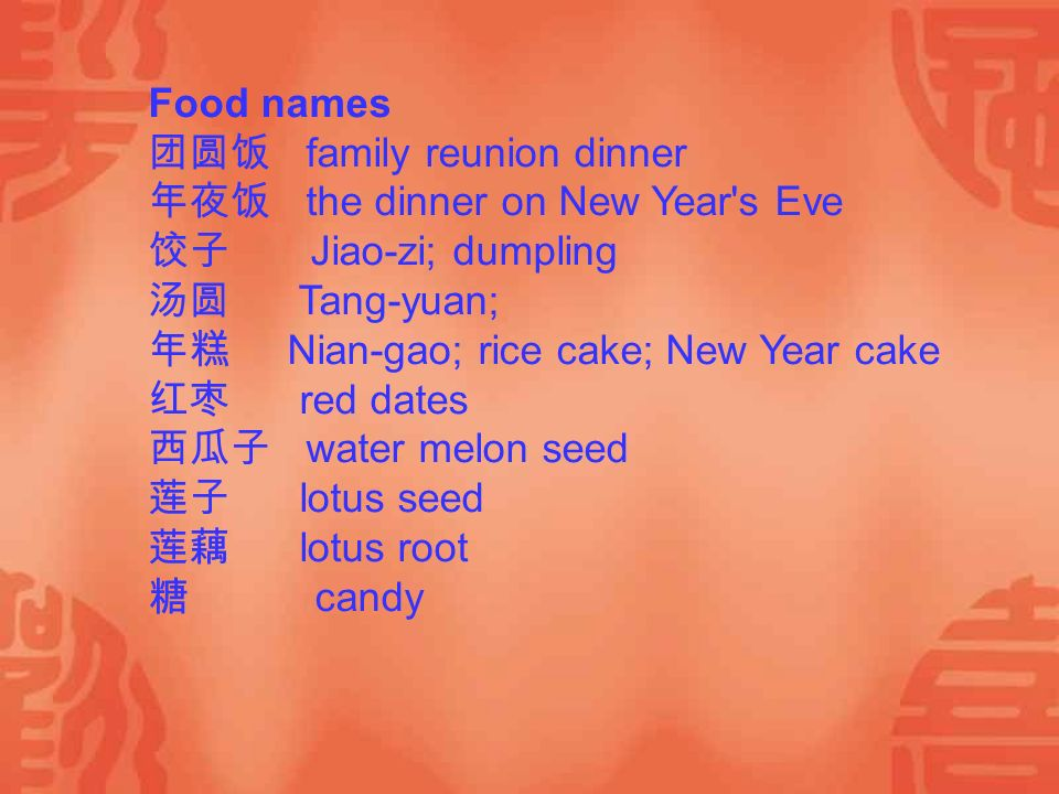 Food names 团圆饭 family reunion dinner 年夜饭 the dinner on New Year s Eve 饺子 Jiao-zi; dumpling 汤圆 Tang-yuan; 年糕 Nian-gao; rice cake; New Year cake 红枣 red dates 西瓜子 water melon seed 莲子 lotus seed 莲藕 lotus root 糖 candy