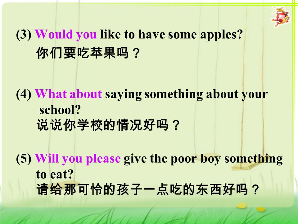 (3) Would you like to have some apples. 你们要吃苹果吗? (4) What about saying something about your school.