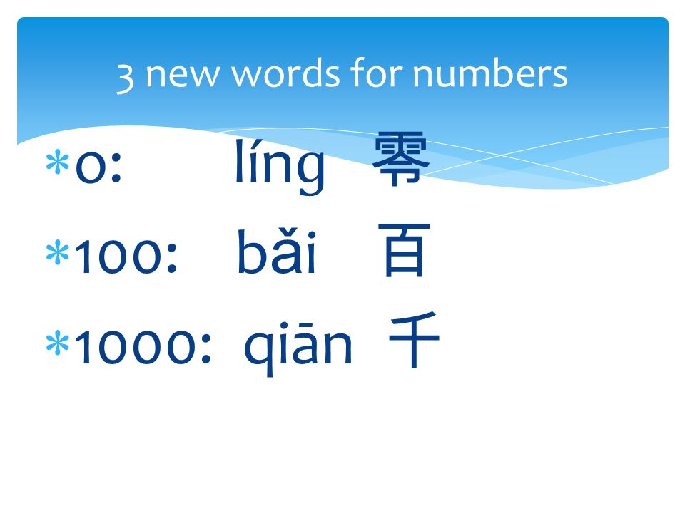  o: lín ɡ 零  100: b ǎ i 百  1000: qiān 千 3 new words for numbers