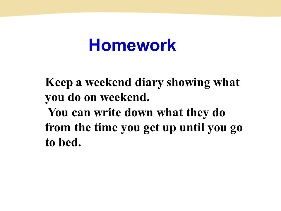 Homework Keep a weekend diary showing what you do on weekend.