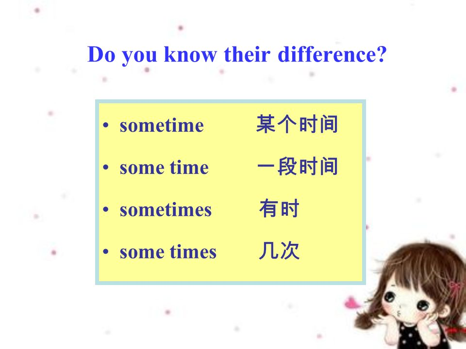 Do you know their difference sometime 某个时间 some time 一段时间 sometimes 有时 some times 几次