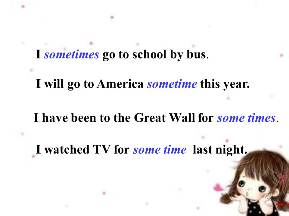 I sometimes go to school by bus. I will go to America sometime this year.