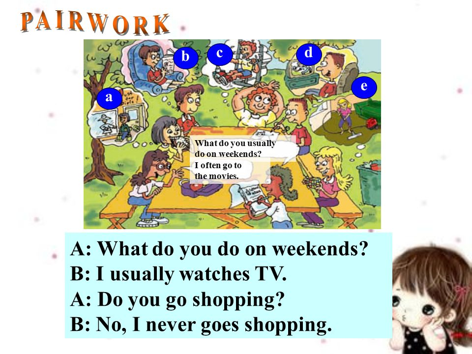 A: What do you do on weekends. B: I usually watches TV.