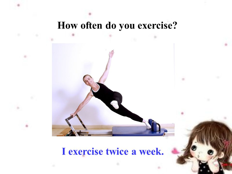 I exercise twice a week. How often do you exercise